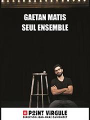Theatre spectacle : GAETAN MATIS DANS SEUL ENSEMBLE - LE POINT VIRGULE